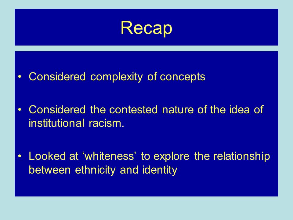 Recap Considered complexity of concepts Considered the contested nature of the idea of institutional racism.