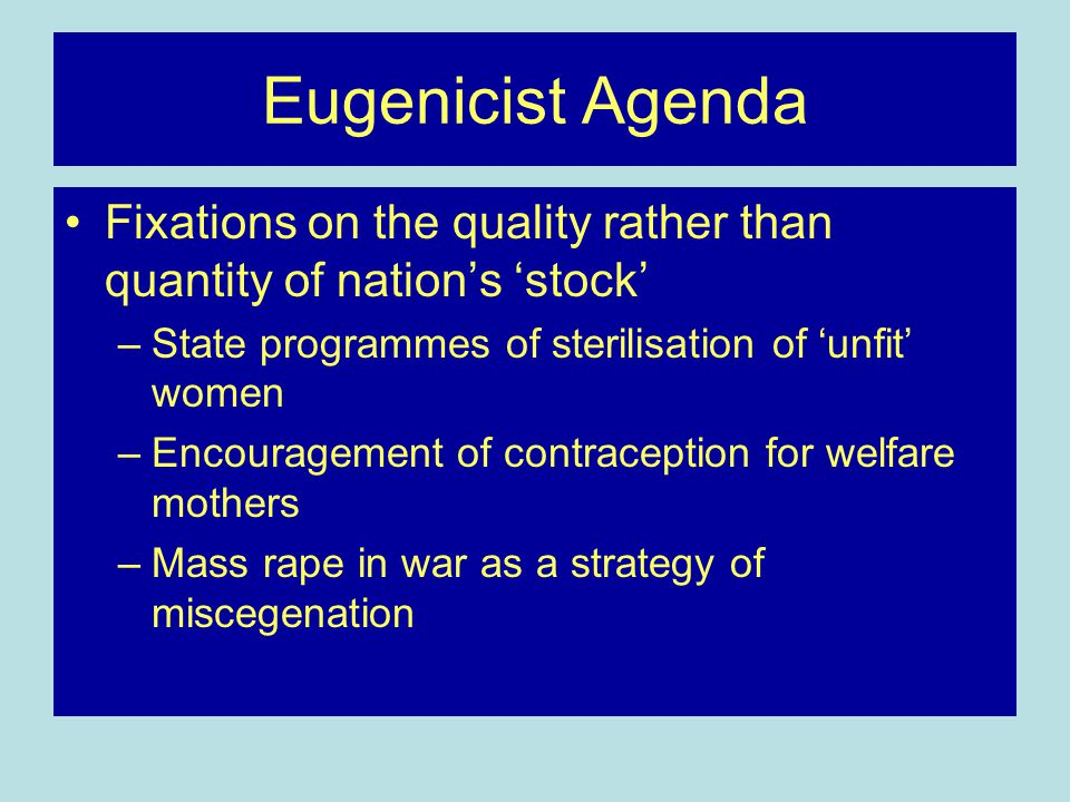 Eugenicist Agenda Fixations on the quality rather than quantity of nation's 'stock' –State programmes of sterilisation of 'unfit' women –Encouragement of contraception for welfare mothers –Mass rape in war as a strategy of miscegenation