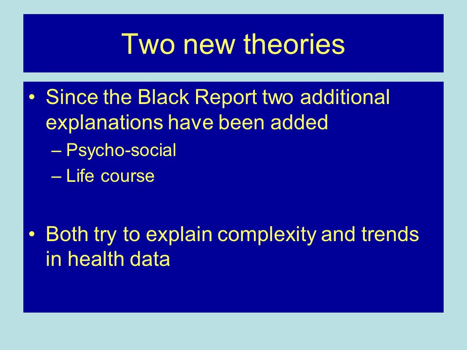 Two new theories Since the Black Report two additional explanations have been added –Psycho-social –Life course Both try to explain complexity and tre
