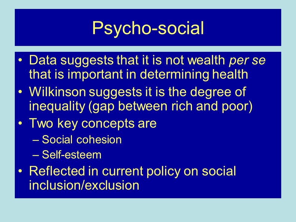 Psycho-social Data suggests that it is not wealth per se that is important in determining health Wilkinson suggests it is the degree of inequality (gap between rich and poor) Two key concepts are –Social cohesion –Self-esteem Reflected in current policy on social inclusion/exclusion