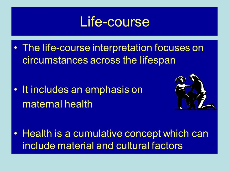 Life-course The life-course interpretation focuses on circumstances across the lifespan It includes an emphasis on maternal health Health is a cumulative concept which can include material and cultural factors