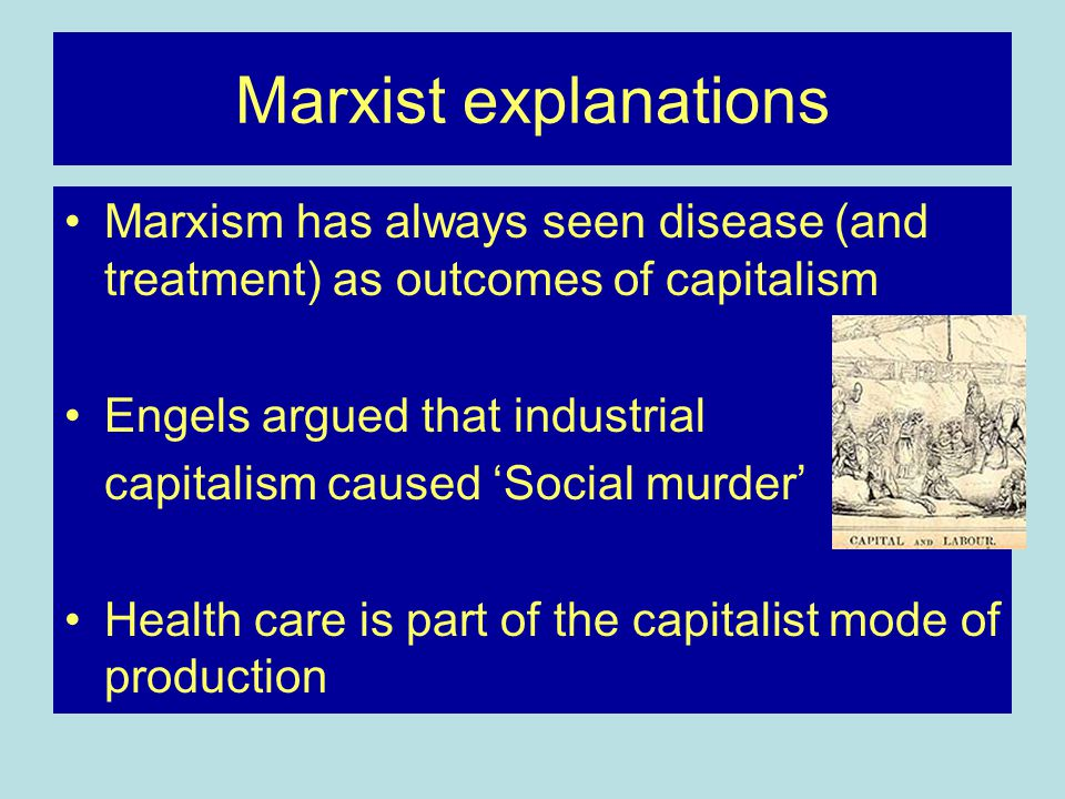 Marxist explanations Marxism has always seen disease (and treatment) as outcomes of capitalism Engels argued that industrial capitalism caused 'Social murder' Health care is part of the capitalist mode of production