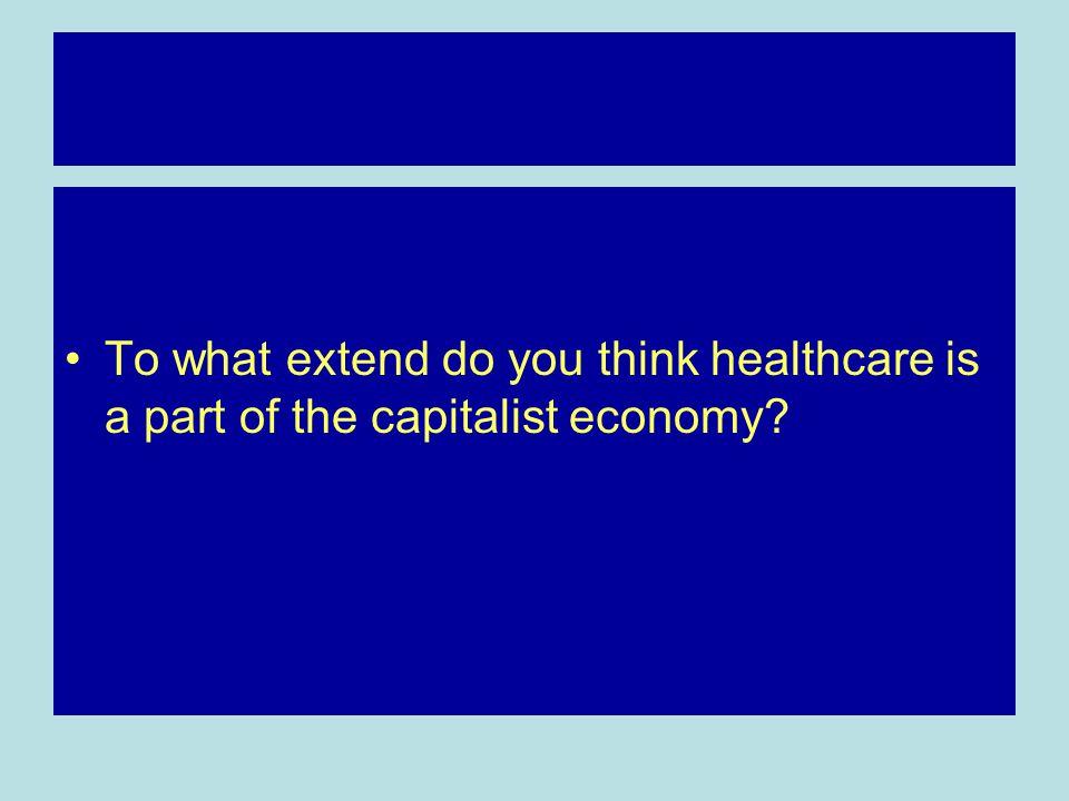 To what extend do you think healthcare is a part of the capitalist economy?