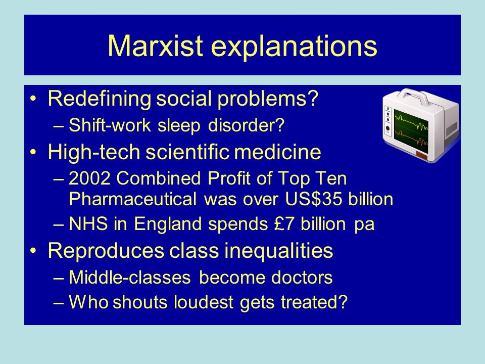 Marxist explanations Redefining social problems? –Shift-work sleep disorder? High-tech scientific medicine –2002 Combined Profit of Top Ten Pharmaceut