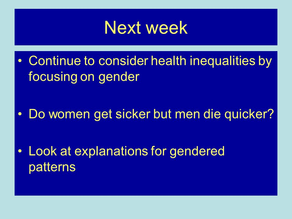 Next week Continue to consider health inequalities by focusing on gender Do women get sicker but men die quicker? Look at explanations for gendered pa