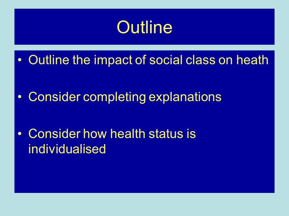 Outline Outline the impact of social class on heath Consider completing explanations Consider how health status is individualised