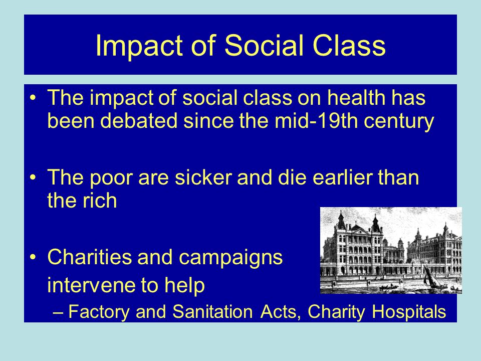 Impact of Social Class The impact of social class on health has been debated since the mid-19th century The poor are sicker and die earlier than the r