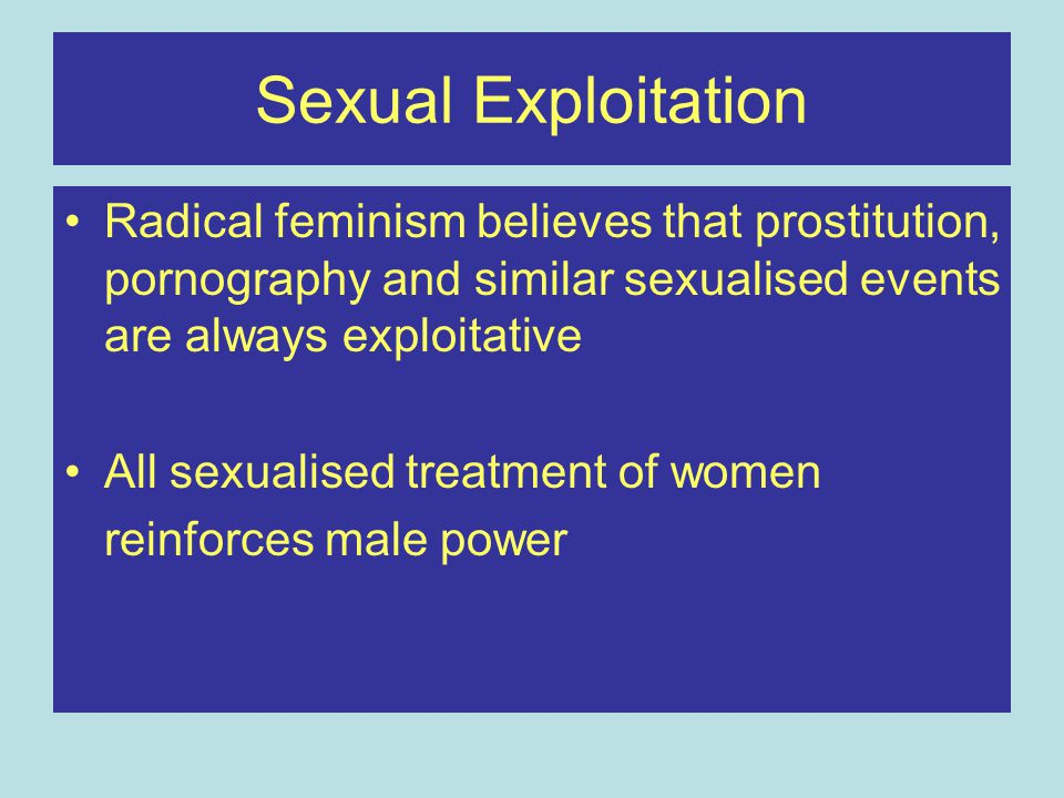 Sexual Exploitation Radical feminism believes that prostitution, pornography and similar sexualised events are always exploitative All sexualised trea