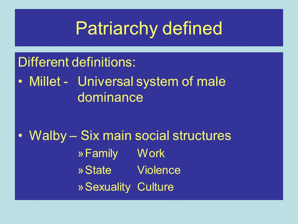 Patriarchy defined Different definitions: Millet - Universal system of male dominance Walby – Six main social structures »Family Work »StateViolence »