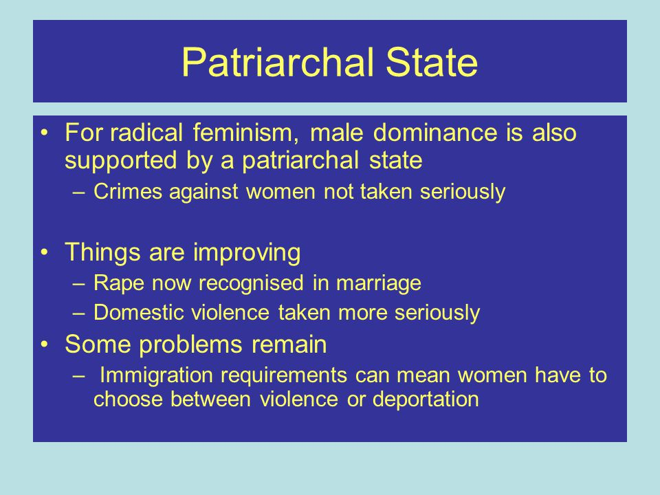 Patriarchal State For radical feminism, male dominance is also supported by a patriarchal state –Crimes against women not taken seriously Things are i