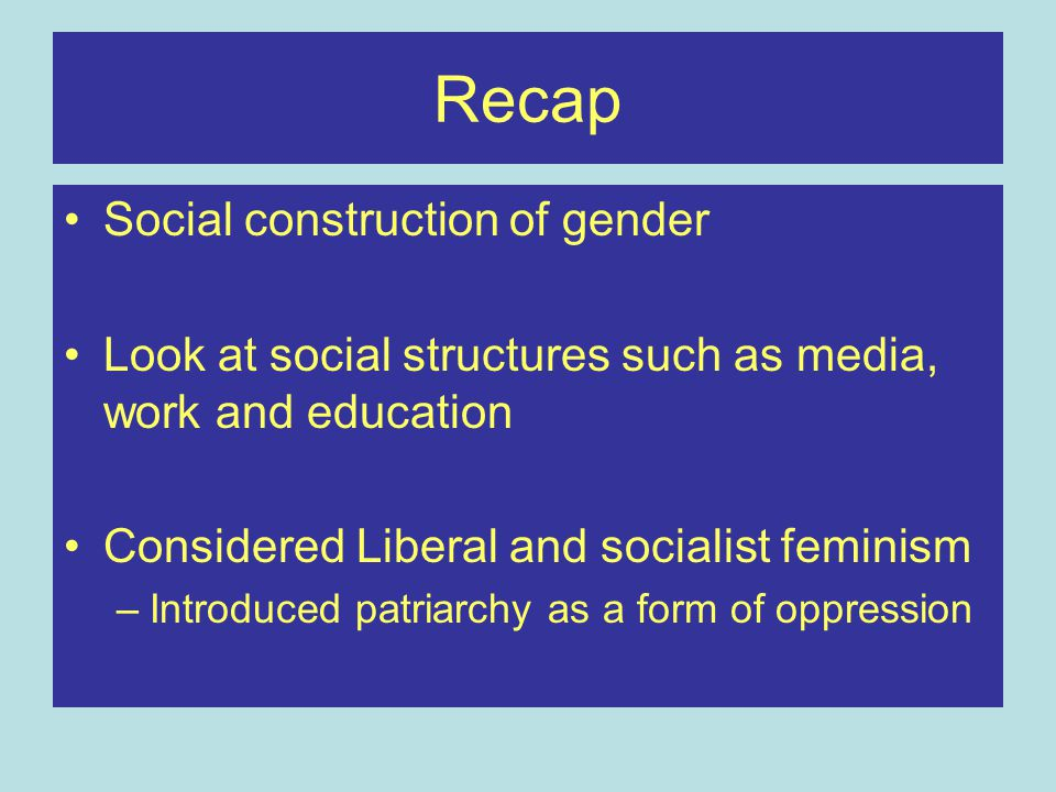Recap Social construction of gender Look at social structures such as media, work and education Considered Liberal and socialist feminism –Introduced
