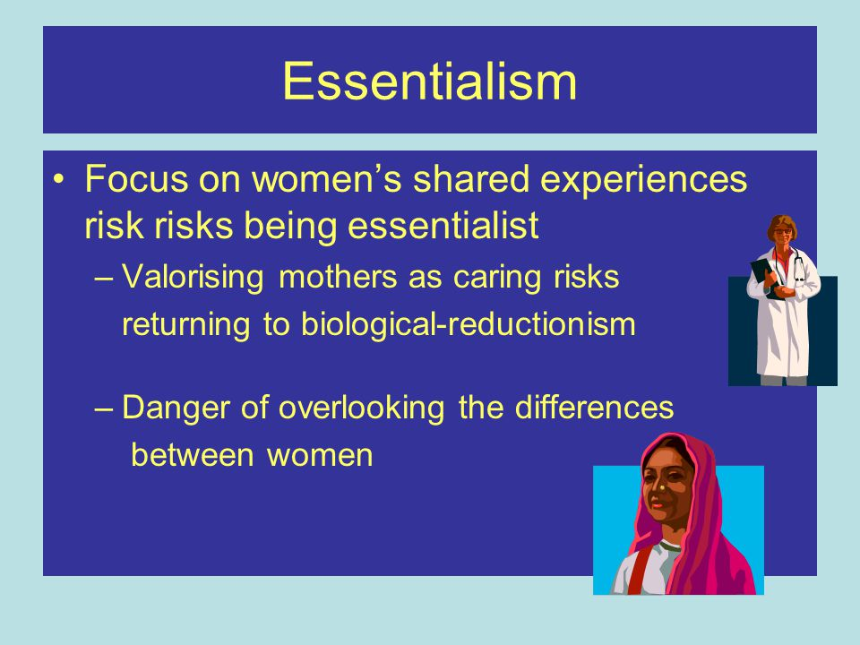 Essentialism Focus on women's shared experiences risk risks being essentialist –Valorising mothers as caring risks returning to biological-reductionis
