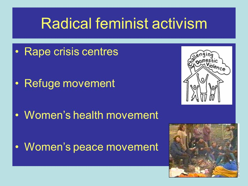 Radical feminist activism Rape crisis centres Refuge movement Women's health movement Women's peace movement