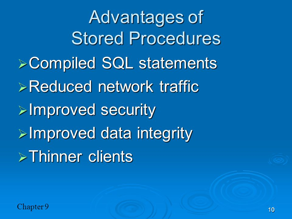Chapter 9 10 Advantages of Stored Procedures  Compiled SQL statements  Reduced network traffic  Improved security  Improved data integrity  Thinn