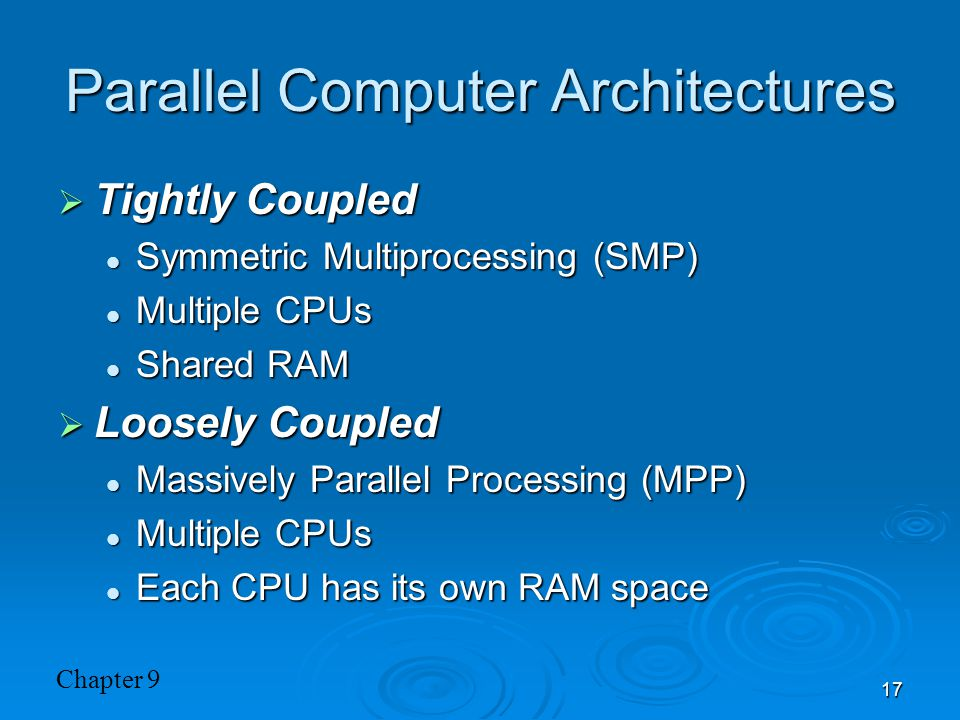 Chapter 9 17 Parallel Computer Architectures  Tightly Coupled Symmetric Multiprocessing (SMP) Symmetric Multiprocessing (SMP) Multiple CPUs Multiple CPUs Shared RAM Shared RAM  Loosely Coupled Massively Parallel Processing (MPP) Massively Parallel Processing (MPP) Multiple CPUs Multiple CPUs Each CPU has its own RAM space Each CPU has its own RAM space