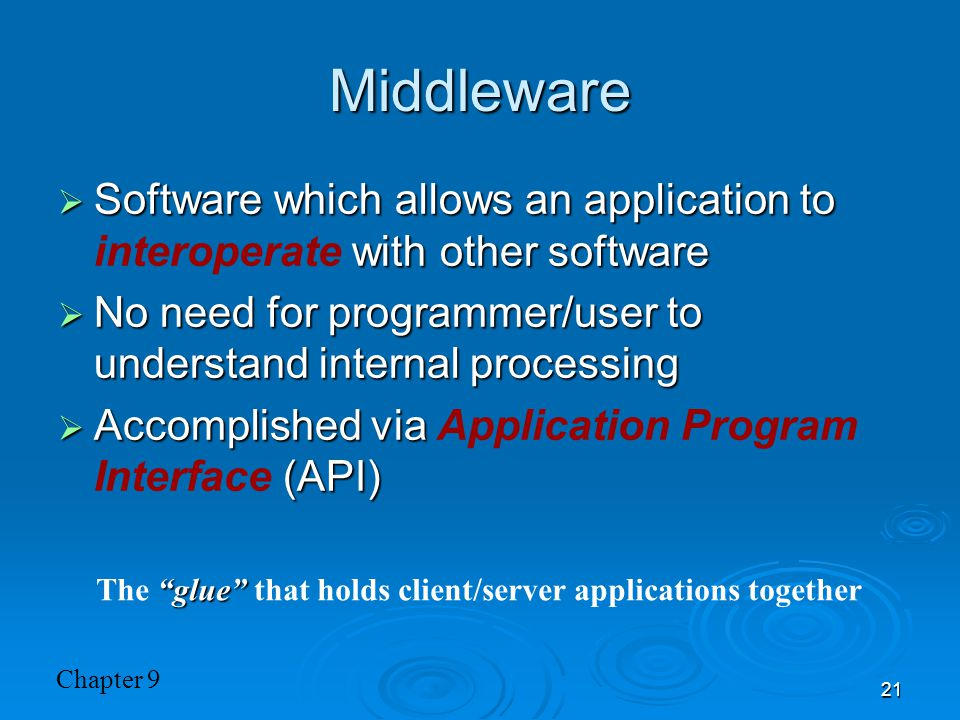 Chapter 9 21 Middleware  Software which allows an application to with other software  Software which allows an application to interoperate with other software  No need for programmer/user to understand internal processing  Accomplished via (API)  Accomplished via Application Program Interface (API) glue The glue that holds client/server applications together