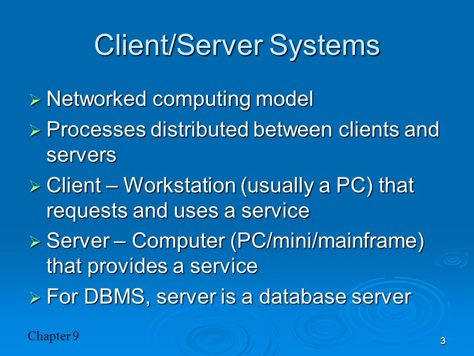 Chapter 9 3 Client/Server Systems  Networked computing model  Processes distributed between clients and servers  Client – Workstation (usually a PC) that requests and uses a service  Server – Computer (PC/mini/mainframe) that provides a service  For DBMS, server is a database server