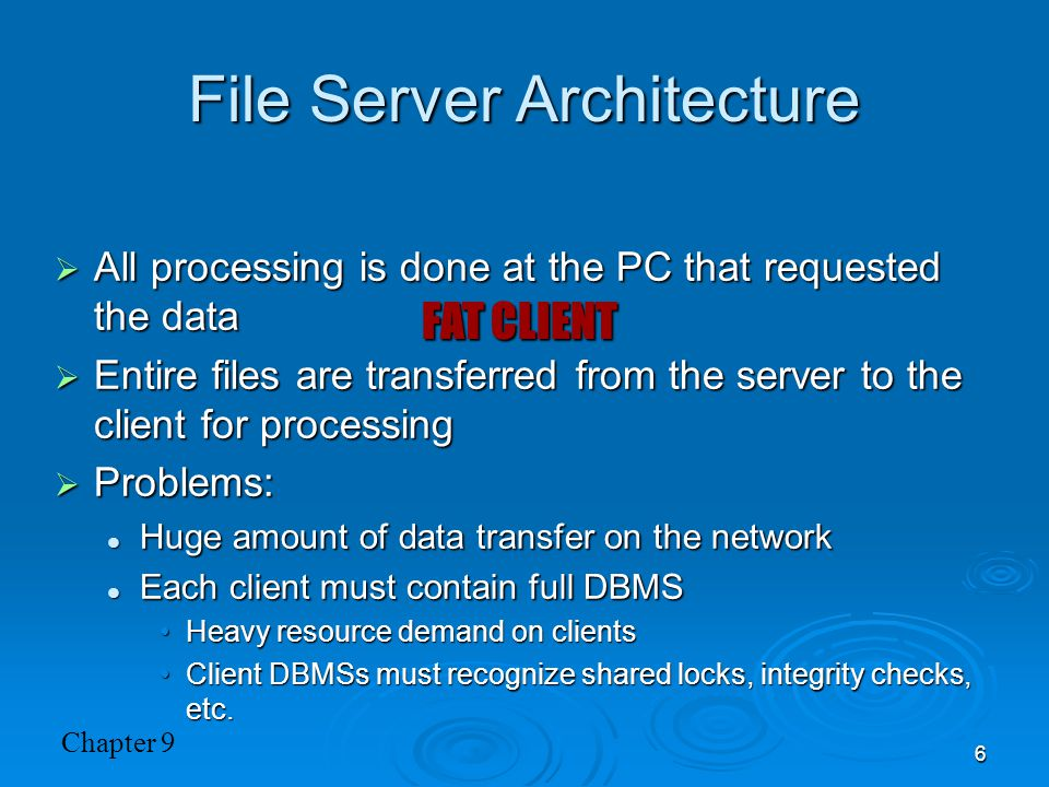 Chapter 9 6 File Server Architecture  All processing is done at the PC that requested the data  Entire files are transferred from the server to the