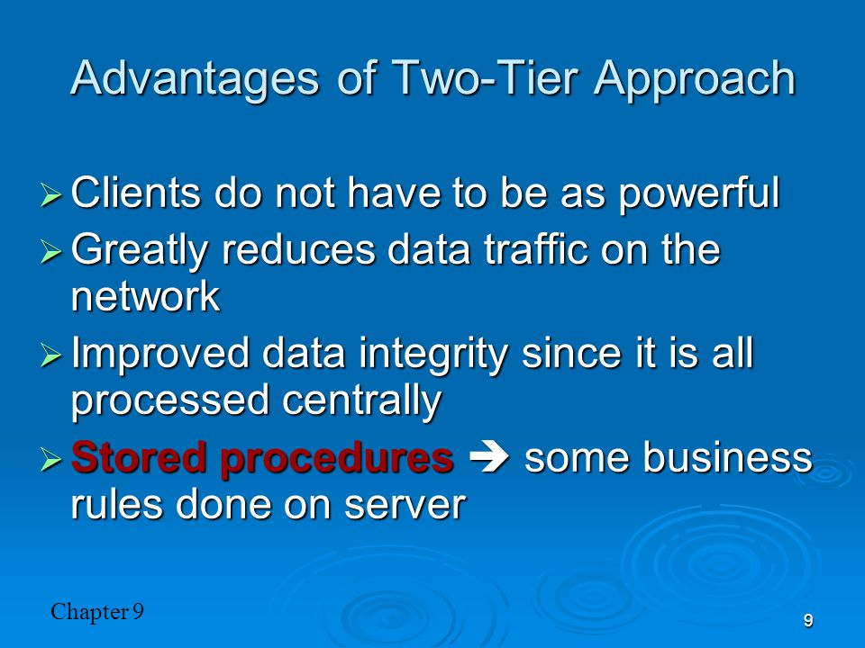 Chapter 9 9 Advantages of Two-Tier Approach  Clients do not have to be as powerful  Greatly reduces data traffic on the network  Improved data inte