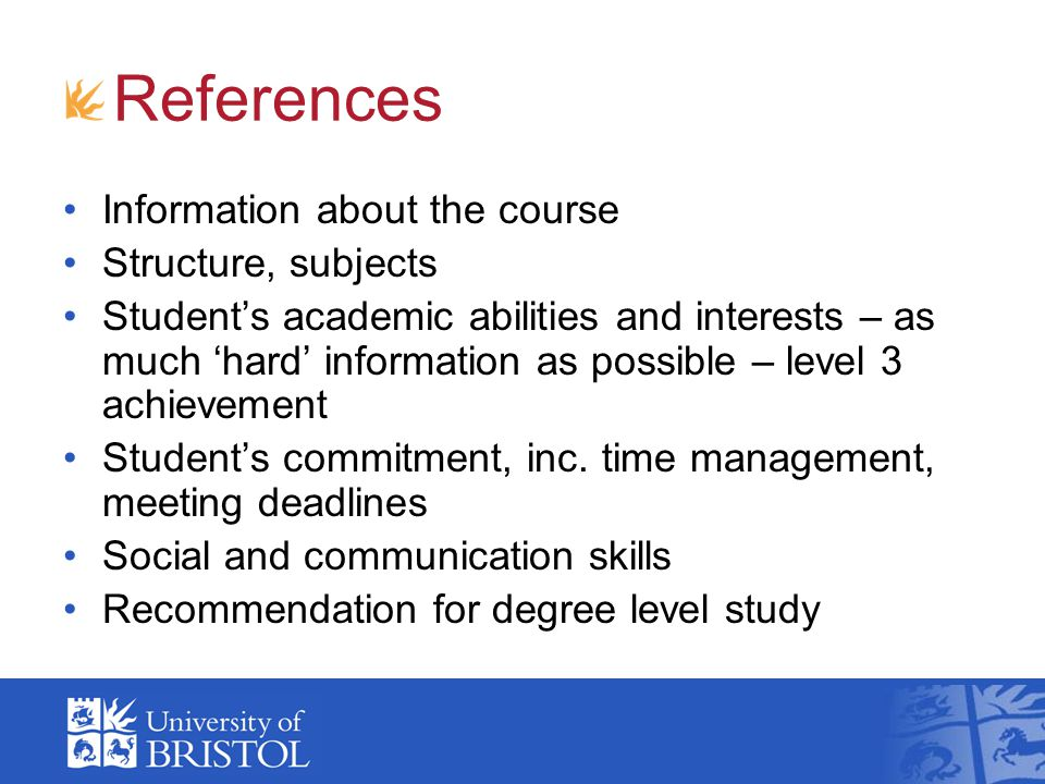 References Information about the course Structure, subjects Student's academic abilities and interests – as much 'hard' information as possible – level 3 achievement Student's commitment, inc.