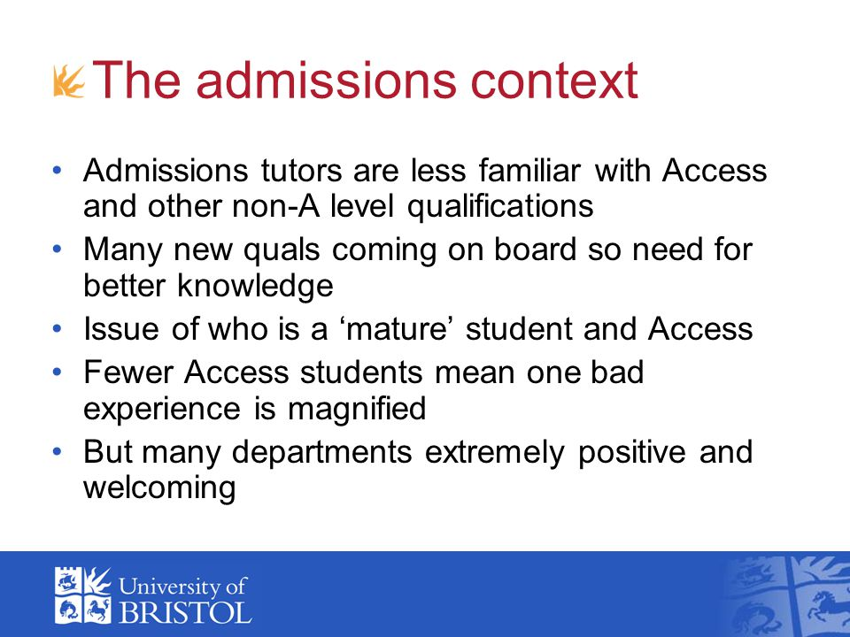 The admissions context Admissions tutors are less familiar with Access and other non-A level qualifications Many new quals coming on board so need for