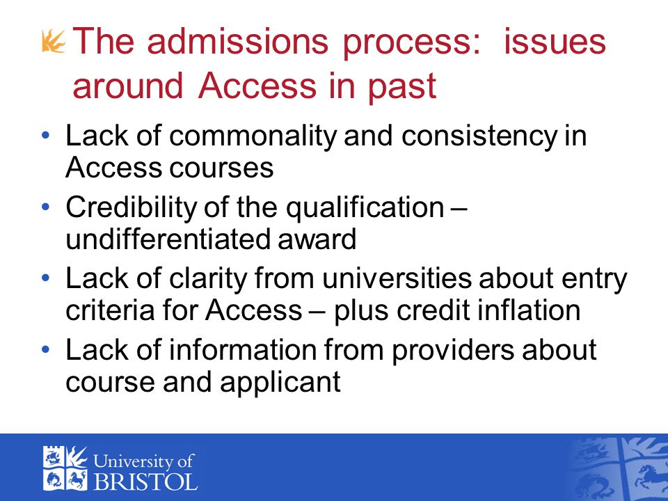 The admissions process: issues around Access in past Lack of commonality and consistency in Access courses Credibility of the qualification – undifferentiated award Lack of clarity from universities about entry criteria for Access – plus credit inflation Lack of information from providers about course and applicant