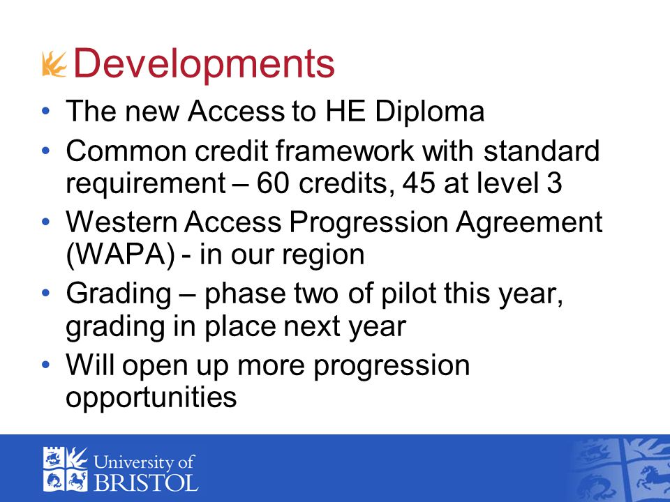Developments The new Access to HE Diploma Common credit framework with standard requirement – 60 credits, 45 at level 3 Western Access Progression Agreement (WAPA) - in our region Grading – phase two of pilot this year, grading in place next year Will open up more progression opportunities