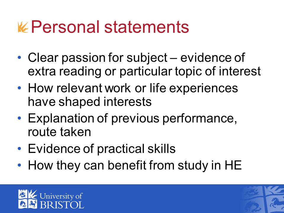 Personal statements Clear passion for subject – evidence of extra reading or particular topic of interest How relevant work or life experiences have s