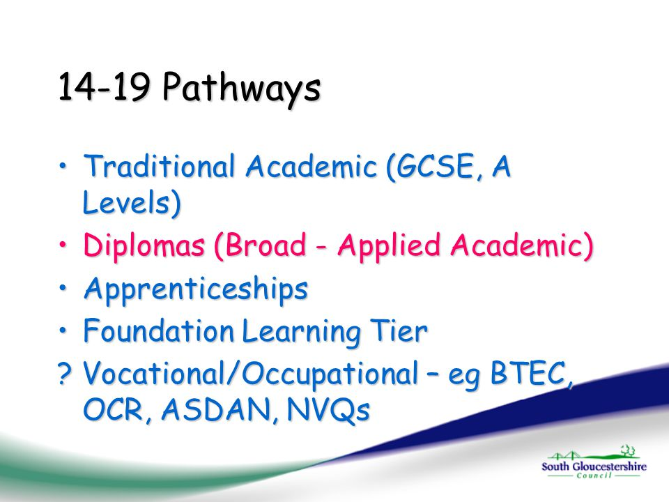14-19 Pathways Traditional Academic (GCSE, A Levels)Traditional Academic (GCSE, A Levels) Diplomas (Broad - Applied Academic)Diplomas (Broad - Applied Academic) ApprenticeshipsApprenticeships Foundation Learning TierFoundation Learning Tier .