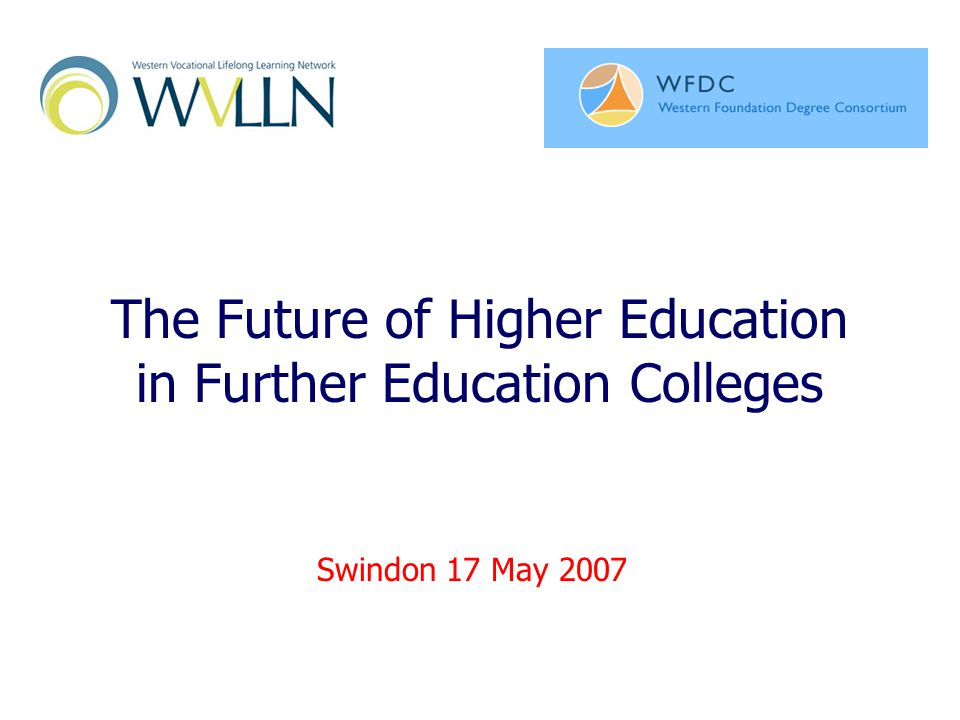 The Future of Higher Education in Further Education Colleges Swindon 17 May 2007
