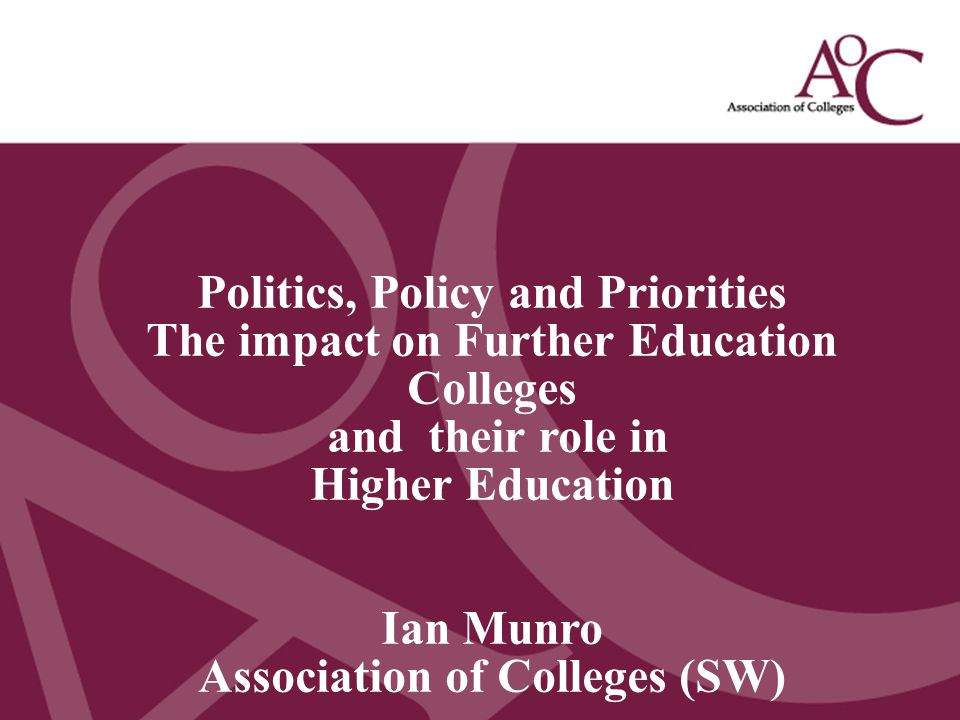Title of the slide Second line of the slide Politics, Policy and Priorities The impact on Further Education Colleges and their role in Higher Education Ian Munro Association of Colleges (SW)