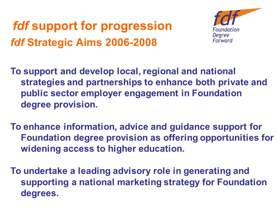fdf support for progression fdf Strategic Aims To support and develop local, regional and national strategies and partnerships to enhance both private and public sector employer engagement in Foundation degree provision.