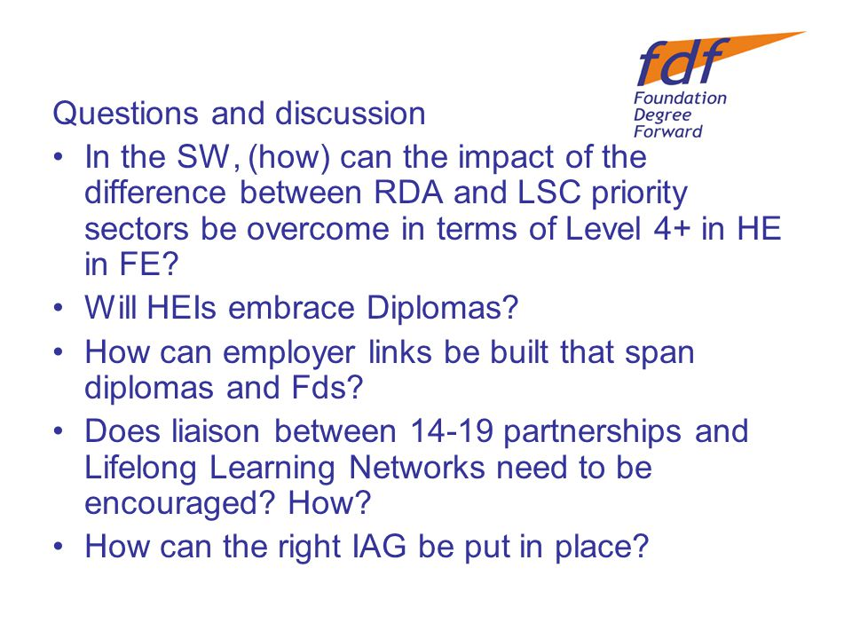 Questions and discussion In the SW, (how) can the impact of the difference between RDA and LSC priority sectors be overcome in terms of Level 4+ in HE in FE.