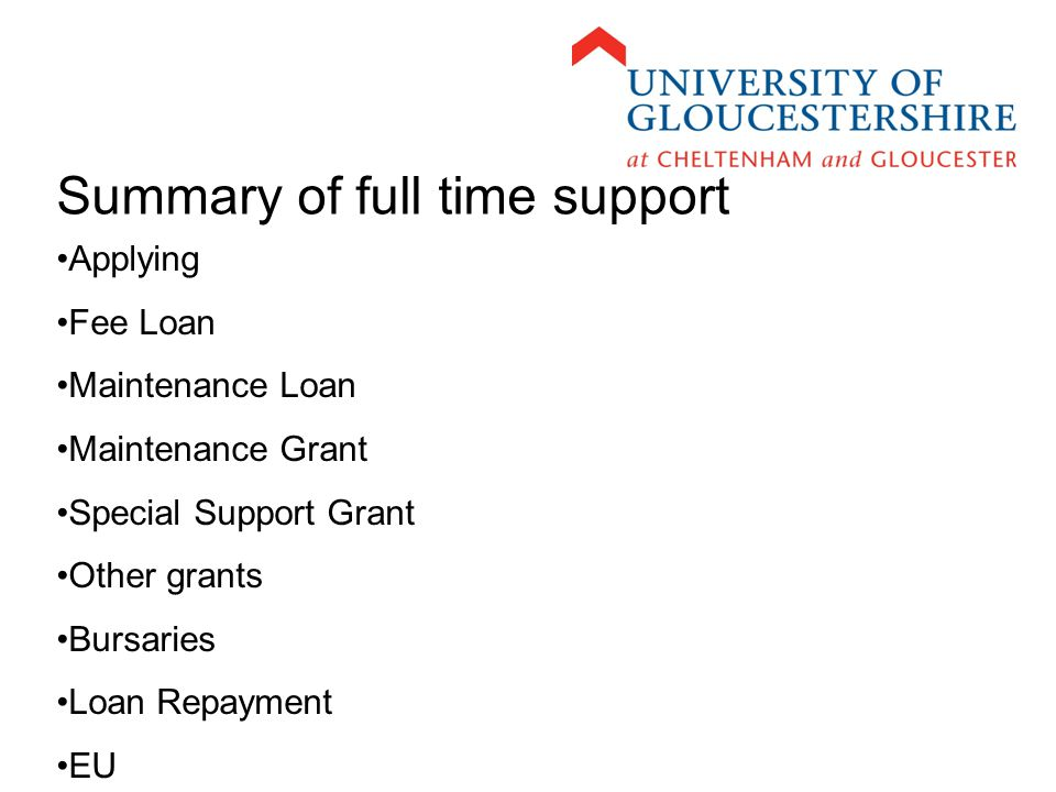 Summary of full time support Applying Fee Loan Maintenance Loan Maintenance Grant Special Support Grant Other grants Bursaries Loan Repayment EU