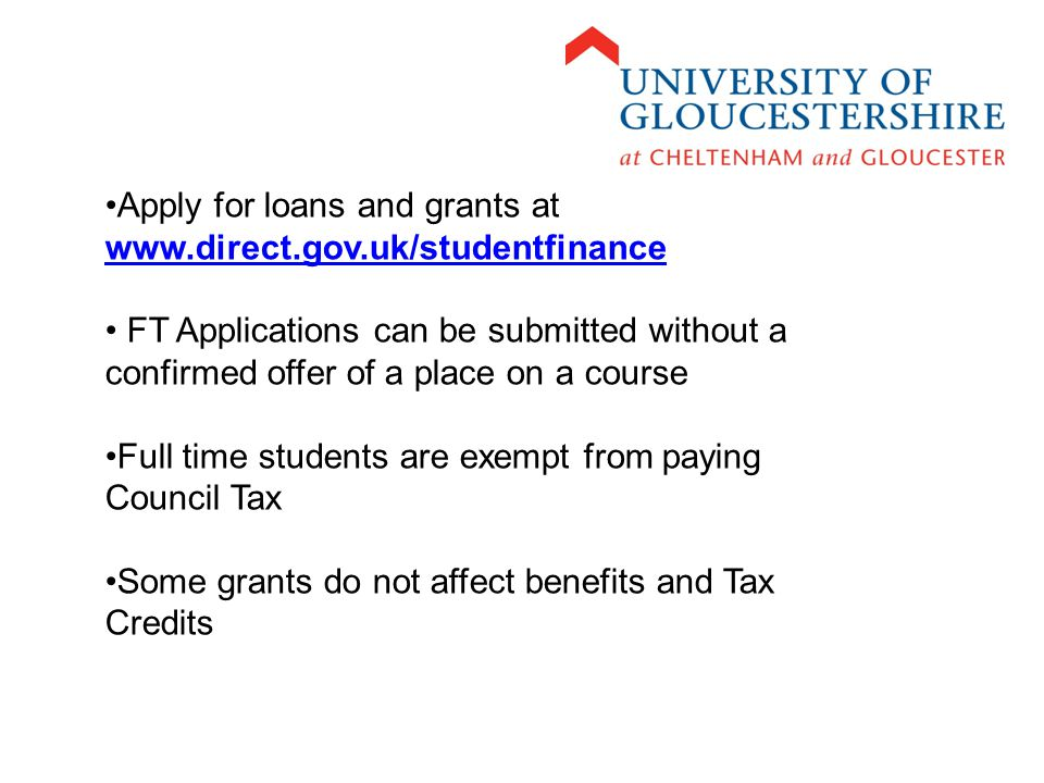Apply for loans and grants at     FT Applications can be submitted without a confirmed offer of a place on a course Full time students are exempt from paying Council Tax Some grants do not affect benefits and Tax Credits
