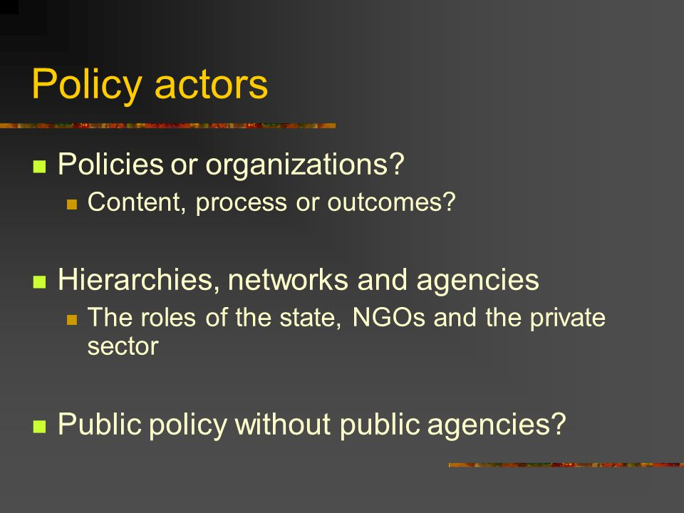 Policy actors Policies or organizations. Content, process or outcomes.