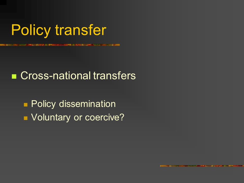 Policy transfer Cross-national transfers Policy dissemination Voluntary or coercive?