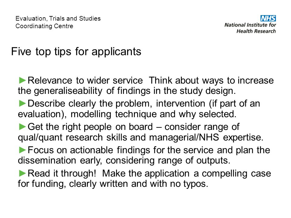 Five top tips for applicants ►Relevance to wider service Think about ways to increase the generaliseability of findings in the study design.
