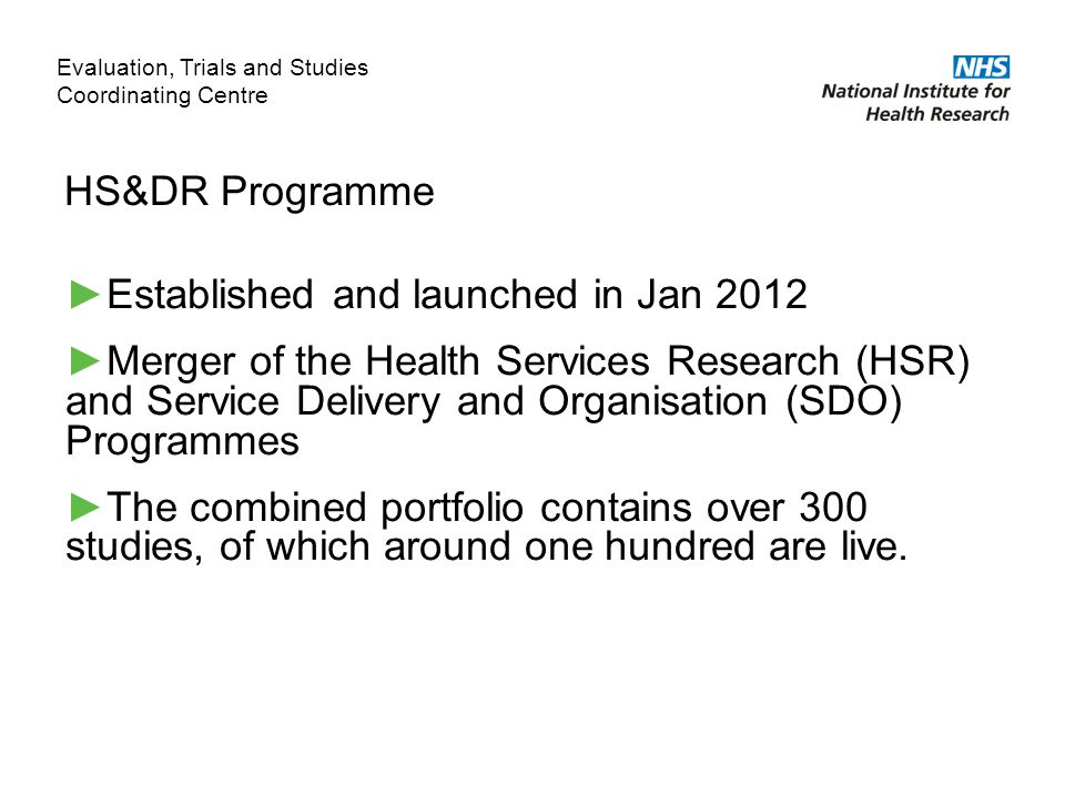 HS&DR Programme ►Established and launched in Jan 2012 ►Merger of the Health Services Research (HSR) and Service Delivery and Organisation (SDO) Programmes ►The combined portfolio contains over 300 studies, of which around one hundred are live.
