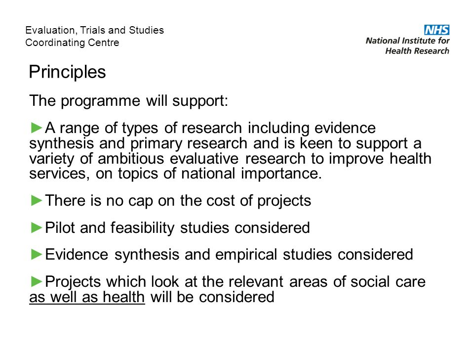 Principles The programme will support: ►A range of types of research including evidence synthesis and primary research and is keen to support a variety of ambitious evaluative research to improve health services, on topics of national importance.