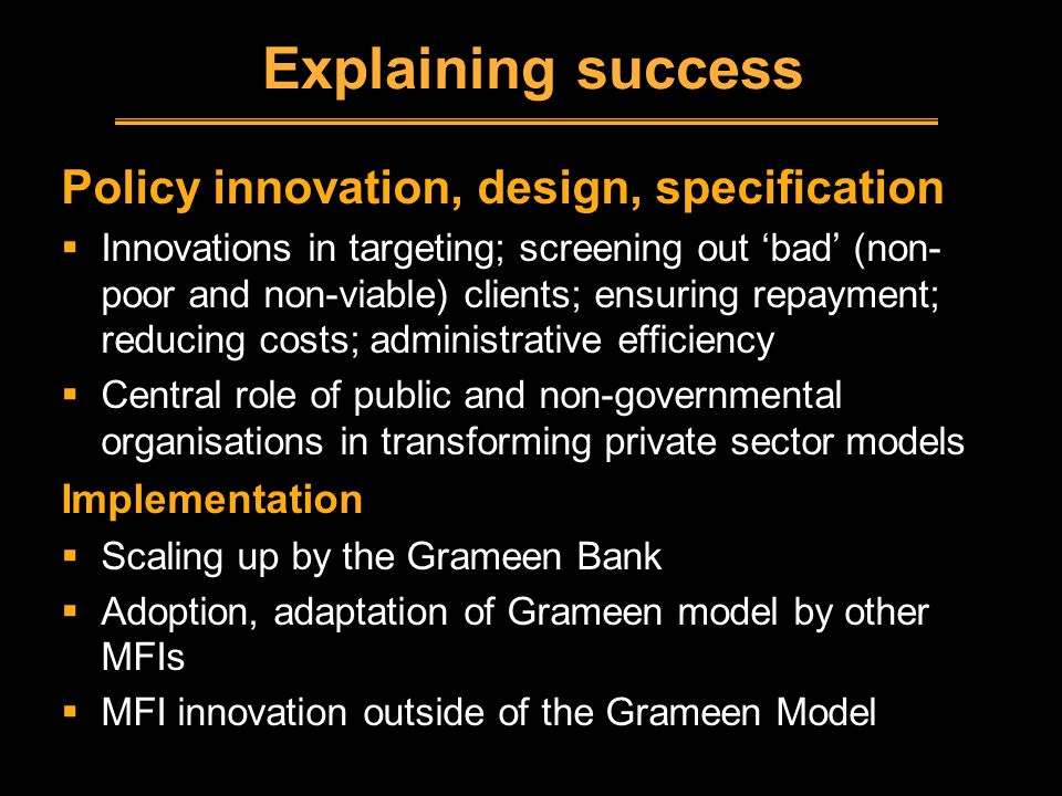 Explaining success Policy innovation, design, specification  Innovations in targeting; screening out 'bad' (non- poor and non-viable) clients; ensuring repayment; reducing costs; administrative efficiency  Central role of public and non-governmental organisations in transforming private sector models Implementation  Scaling up by the Grameen Bank  Adoption, adaptation of Grameen model by other MFIs  MFI innovation outside of the Grameen Model