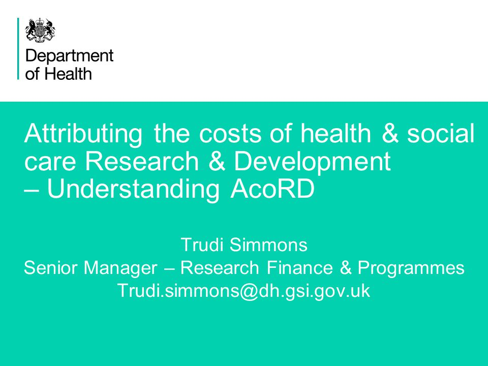 1 Attributing the costs of health & social care Research & Development – Understanding AcoRD Trudi Simmons Senior Manager – Research Finance & Programmes Trudi.simmons@dh.gsi.gov.uk