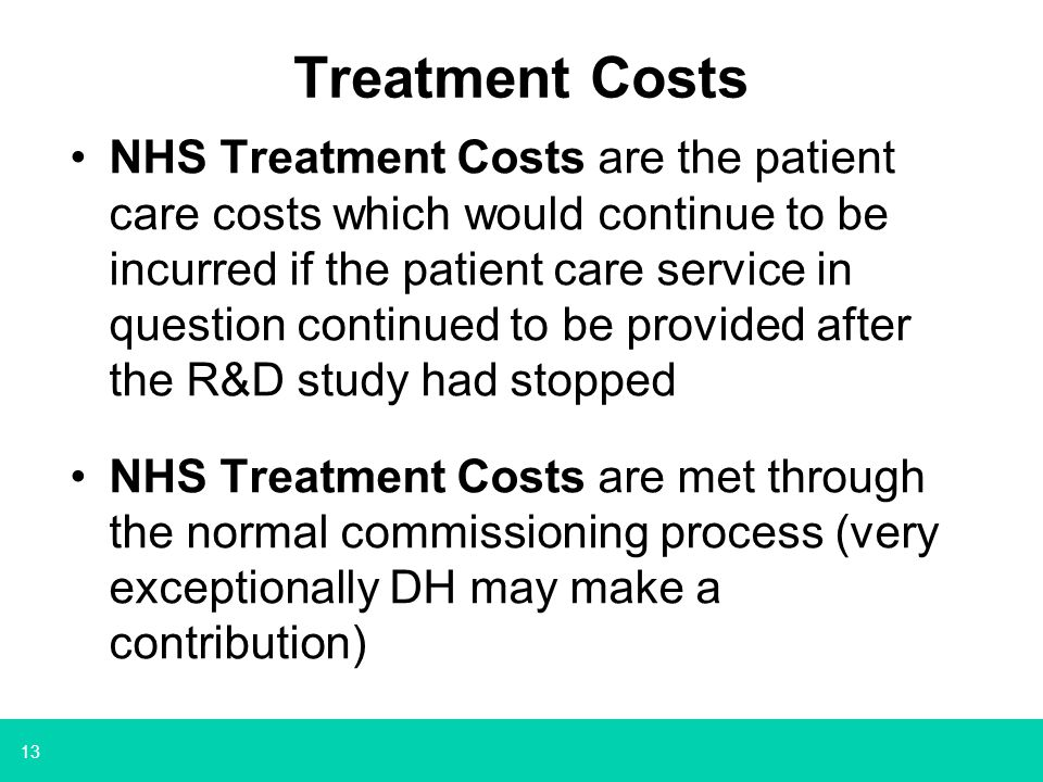 13 Treatment Costs NHS Treatment Costs are the patient care costs which would continue to be incurred if the patient care service in question continued to be provided after the R&D study had stopped NHS Treatment Costs are met through the normal commissioning process (very exceptionally DH may make a contribution)