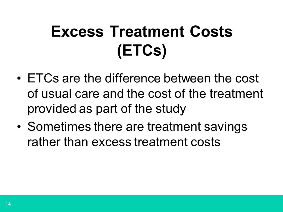 14 Excess Treatment Costs (ETCs) ETCs are the difference between the cost of usual care and the cost of the treatment provided as part of the study Sometimes there are treatment savings rather than excess treatment costs