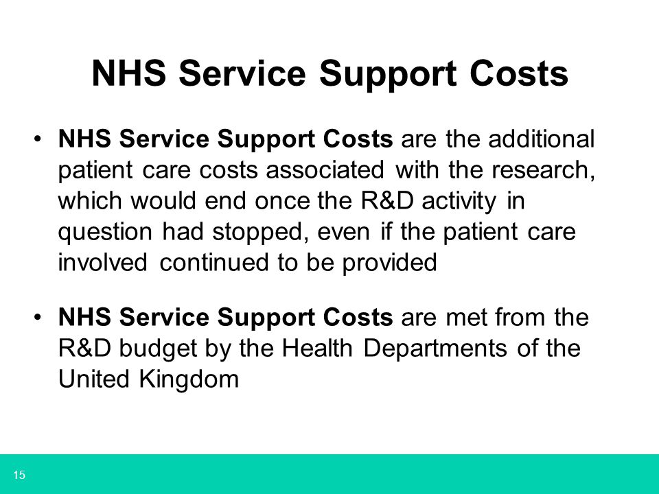 15 NHS Service Support Costs NHS Service Support Costs are the additional patient care costs associated with the research, which would end once the R&D activity in question had stopped, even if the patient care involved continued to be provided NHS Service Support Costs are met from the R&D budget by the Health Departments of the United Kingdom