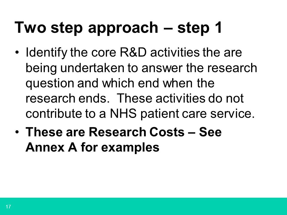 17 Two step approach – step 1 Identify the core R&D activities the are being undertaken to answer the research question and which end when the researc