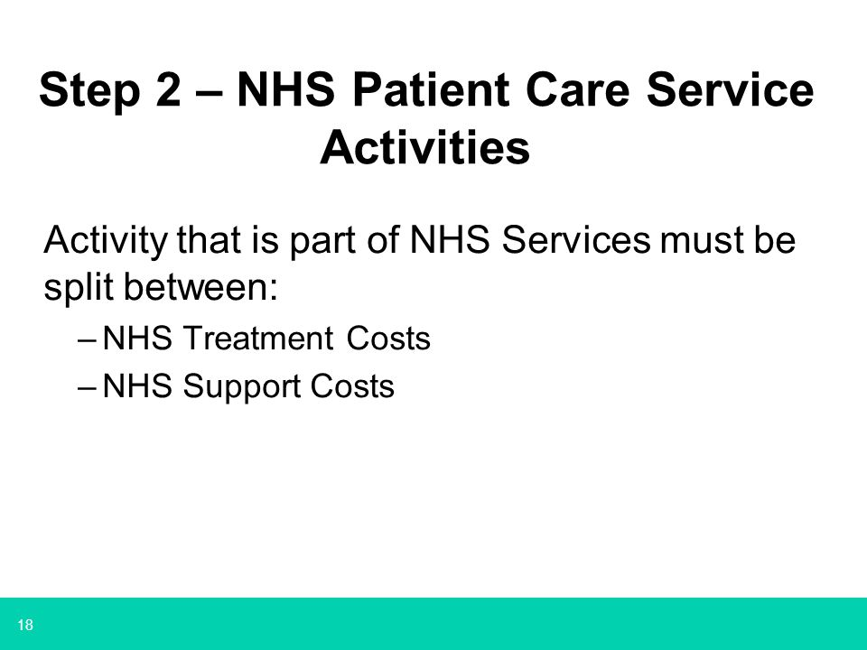 18 Step 2 – NHS Patient Care Service Activities Activity that is part of NHS Services must be split between: –NHS Treatment Costs –NHS Support Costs