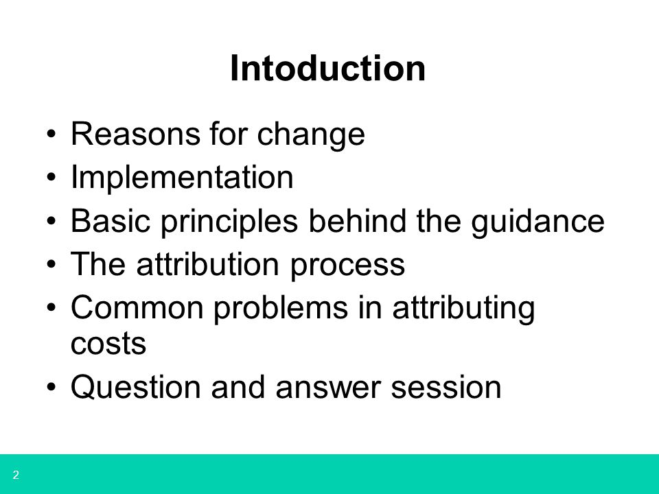 2 Intoduction Reasons for change Implementation Basic principles behind the guidance The attribution process Common problems in attributing costs Ques