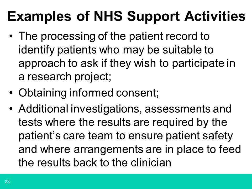 23 Examples of NHS Support Activities The processing of the patient record to identify patients who may be suitable to approach to ask if they wish to participate in a research project; Obtaining informed consent; Additional investigations, assessments and tests where the results are required by the patient's care team to ensure patient safety and where arrangements are in place to feed the results back to the clinician
