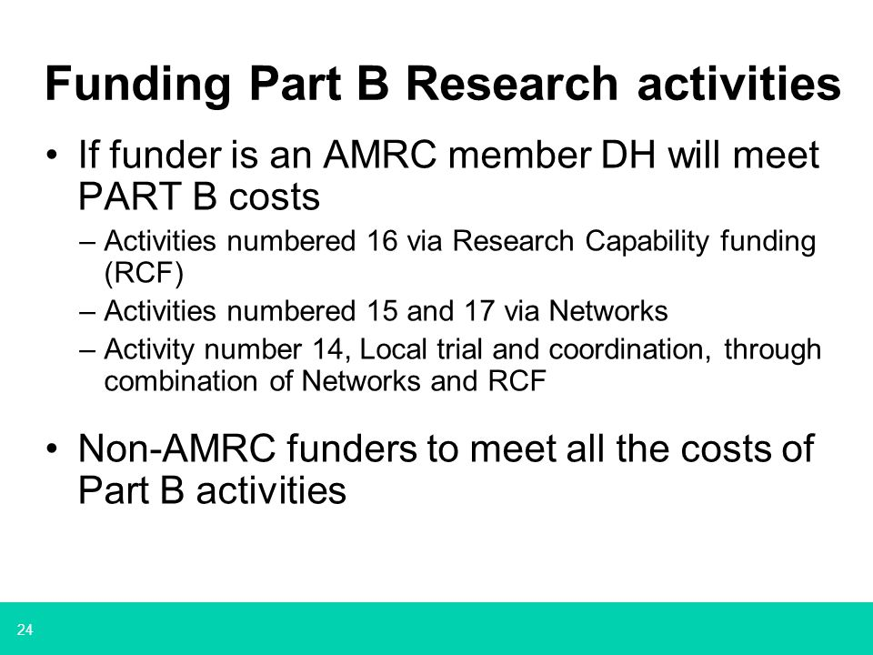 24 Funding Part B Research activities If funder is an AMRC member DH will meet PART B costs –Activities numbered 16 via Research Capability funding (RCF) –Activities numbered 15 and 17 via Networks –Activity number 14, Local trial and coordination, through combination of Networks and RCF Non-AMRC funders to meet all the costs of Part B activities